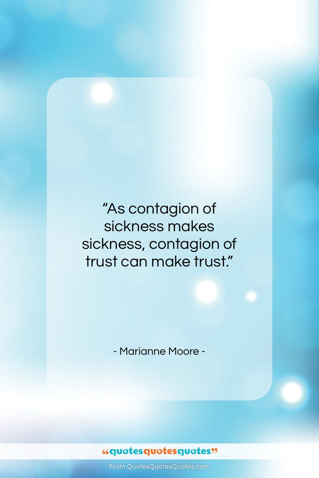 """Marianne Moore quote: """"As contagion of sickness makes sickness, contagion…""""- at QuotesQuotesQuotes.com"""