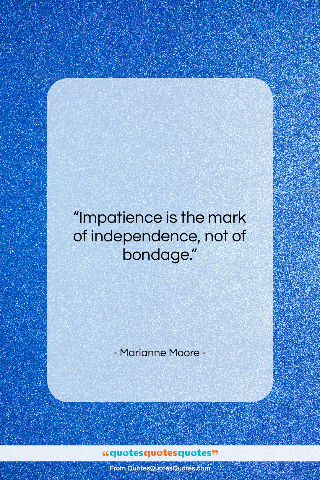"""Marianne Moore quote: """"Impatience is the mark of independence, not…""""- at QuotesQuotesQuotes.com"""