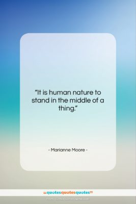 """Marianne Moore quote: """"It is human nature to stand in…""""- at QuotesQuotesQuotes.com"""
