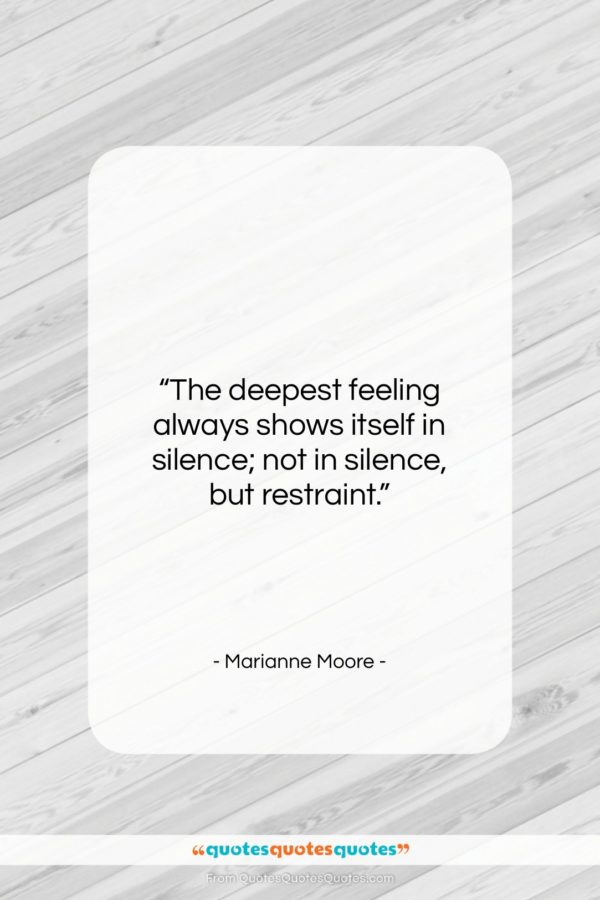 """Marianne Moore quote: """"The deepest feeling always shows itself in…""""- at QuotesQuotesQuotes.com"""