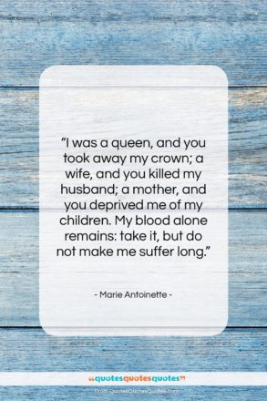 """Marie Antoinette quote: """"I was a queen, and you took…""""- at QuotesQuotesQuotes.com"""