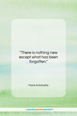 """Marie Antoinette quote: """"There is nothing new except what has…""""- at QuotesQuotesQuotes.com"""