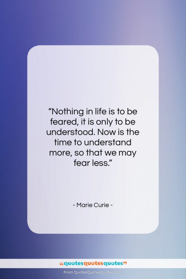 """Marie Curie quote: """"Nothing in life is to be feared…""""- at QuotesQuotesQuotes.com"""