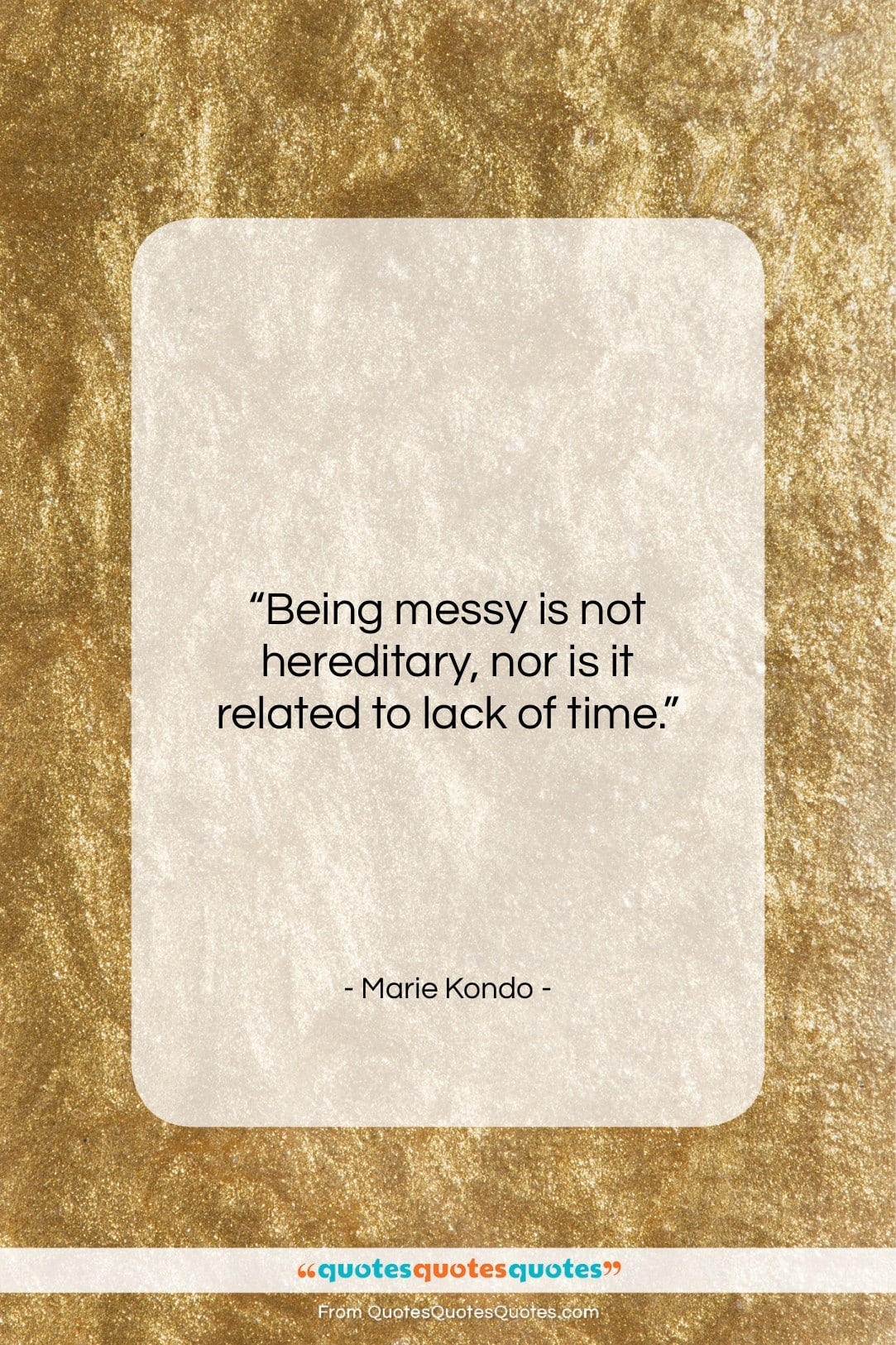 """Marie Kondo quote: """"Being messy is not hereditary, nor is…""""- at QuotesQuotesQuotes.com"""