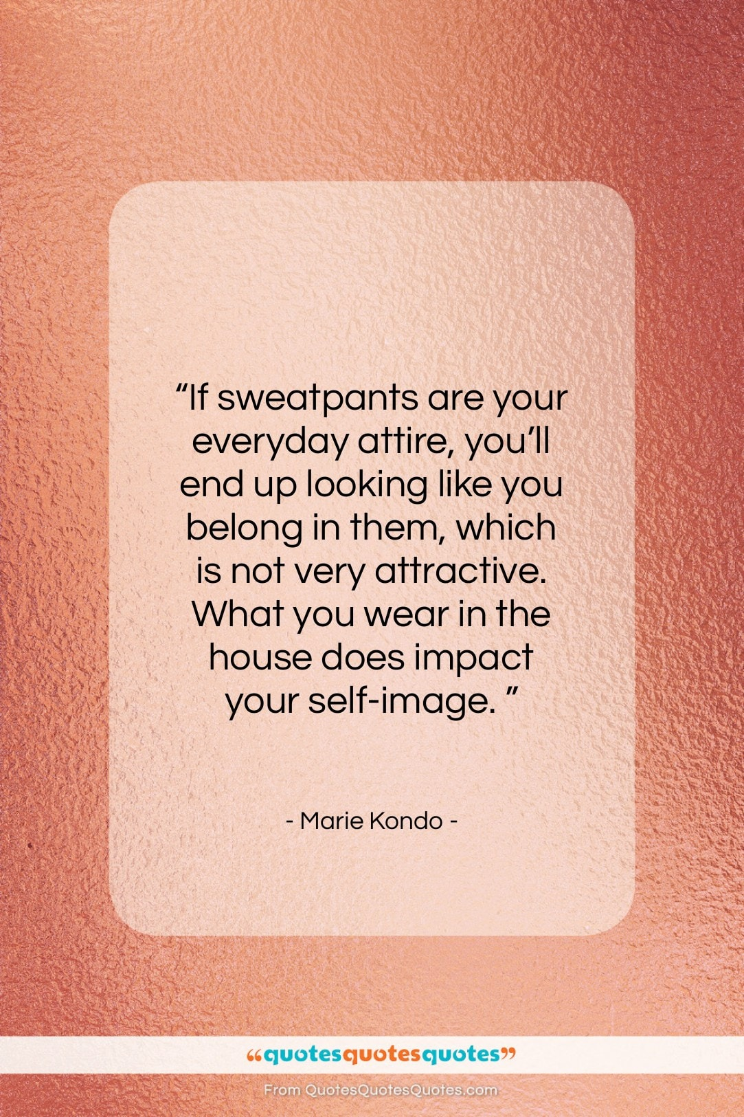 """Marie Kondo quote: """"If sweatpants are your everyday attire, you'll…""""- at QuotesQuotesQuotes.com"""