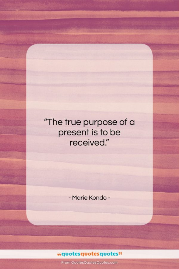 """Marie Kondo quote: """"The true purpose of a present is to be received.""""- at QuotesQuotesQuotes.com"""