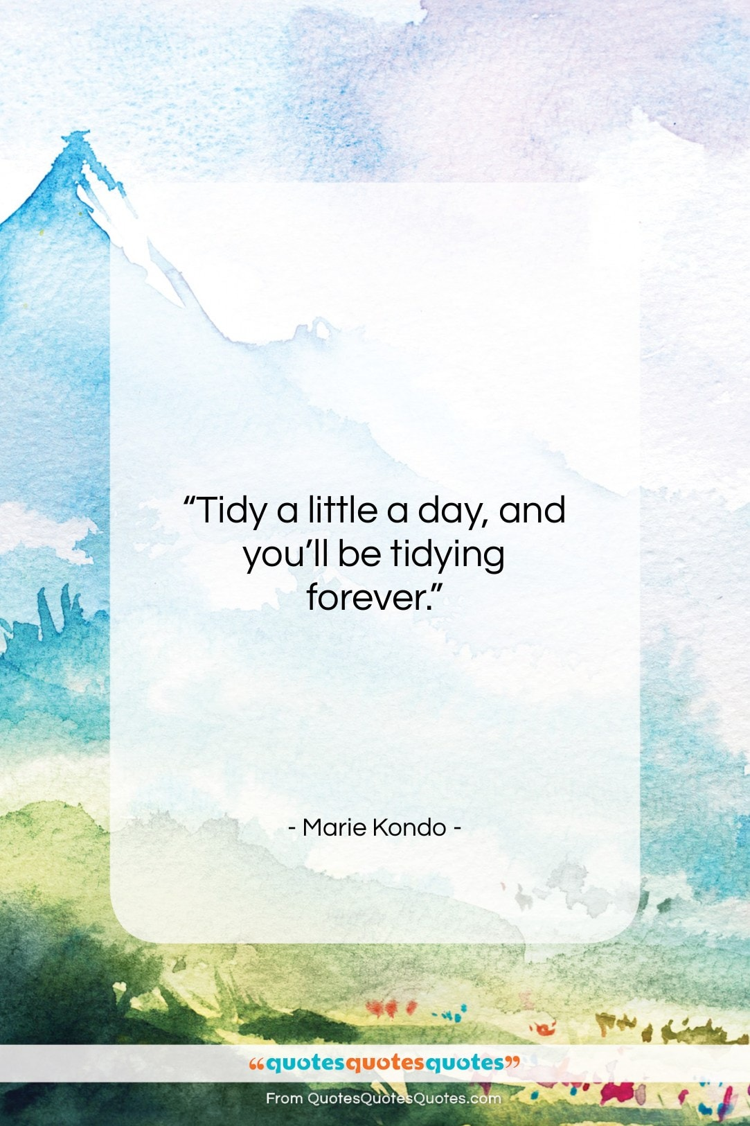 """Marie Kondo quote: """"Tidy a little a day, and you'll be tidying forever.""""- at QuotesQuotesQuotes.com"""