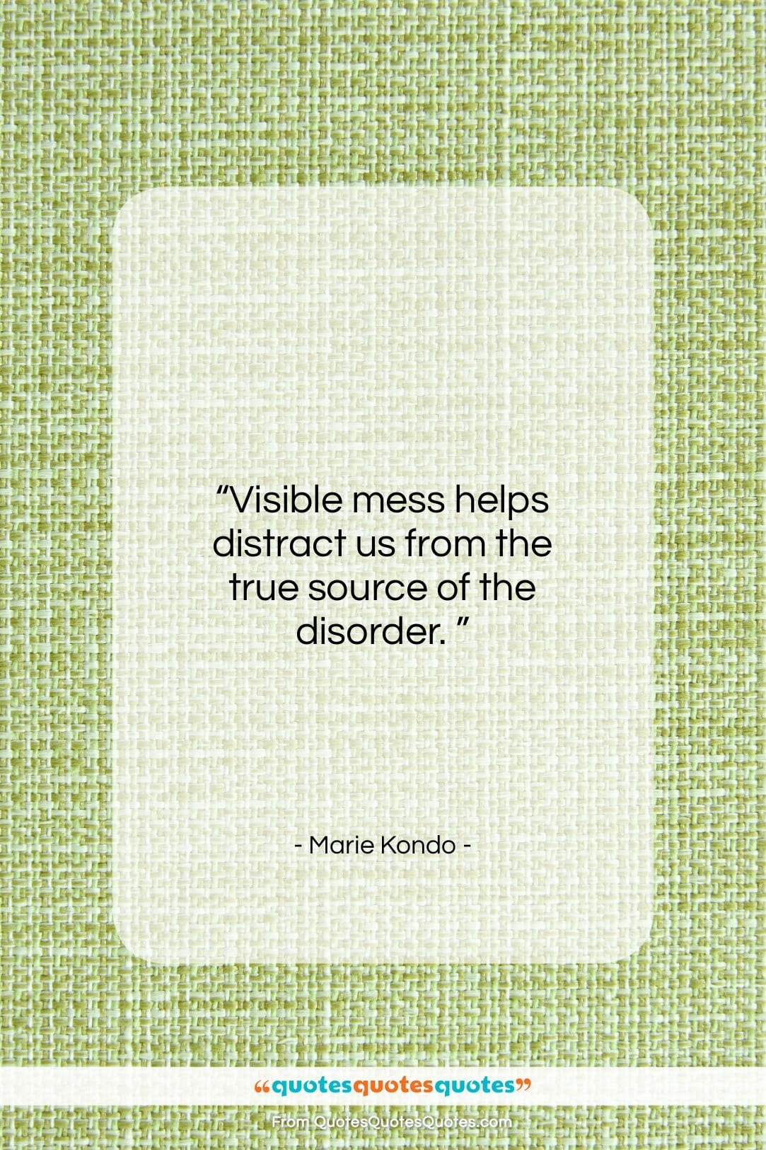 """Marie Kondo quote: """"Visible mess helps distract us from the…""""- at QuotesQuotesQuotes.com"""