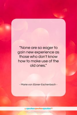 """Marie von Ebner-Eschenbach quote: """"None are so eager to gain new…""""- at QuotesQuotesQuotes.com"""