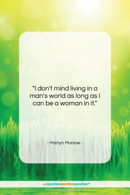 "Marilyn Monroe quote: ""I don't mind living in a man's…""- at QuotesQuotesQuotes.com"