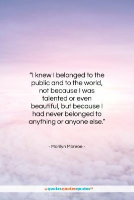 """Marilyn Monroe quote: """"I knew I belonged to the public…""""- at QuotesQuotesQuotes.com"""