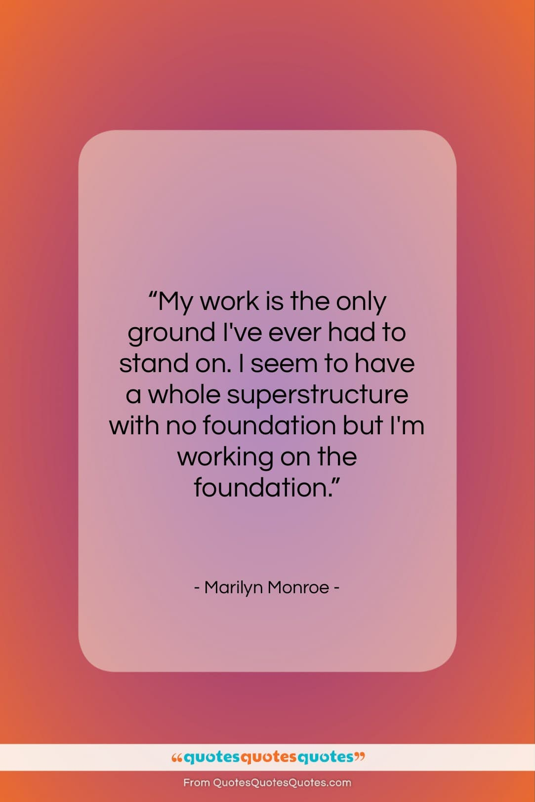 """Marilyn Monroe quote: """"My work is the only ground I've…""""- at QuotesQuotesQuotes.com"""