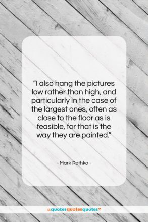 """Mark Rothko quote: """"I also hang the pictures low rather…""""- at QuotesQuotesQuotes.com"""