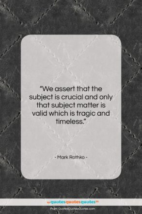 """Mark Rothko quote: """"We assert that the subject is crucial…""""- at QuotesQuotesQuotes.com"""