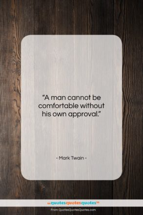 """Mark Twain quote: """"A man cannot be comfortable without his own approval.""""- at QuotesQuotesQuotes.com"""