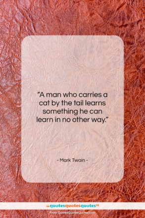 "Mark Twain quote: ""A man who carries a cat by the tail…""- at QuotesQuotesQuotes.com"