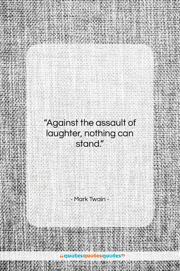 "Mark Twain quote: ""Against the assault of laughter, nothing can stand.""- at QuotesQuotesQuotes.com"