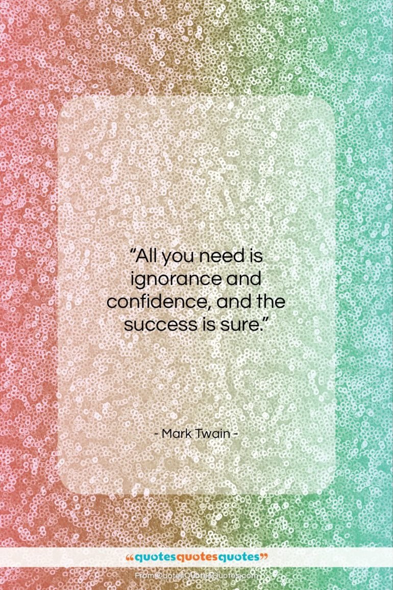 """Mark Twain quote: """"All you need is ignorance and confidence…""""- at QuotesQuotesQuotes.com"""