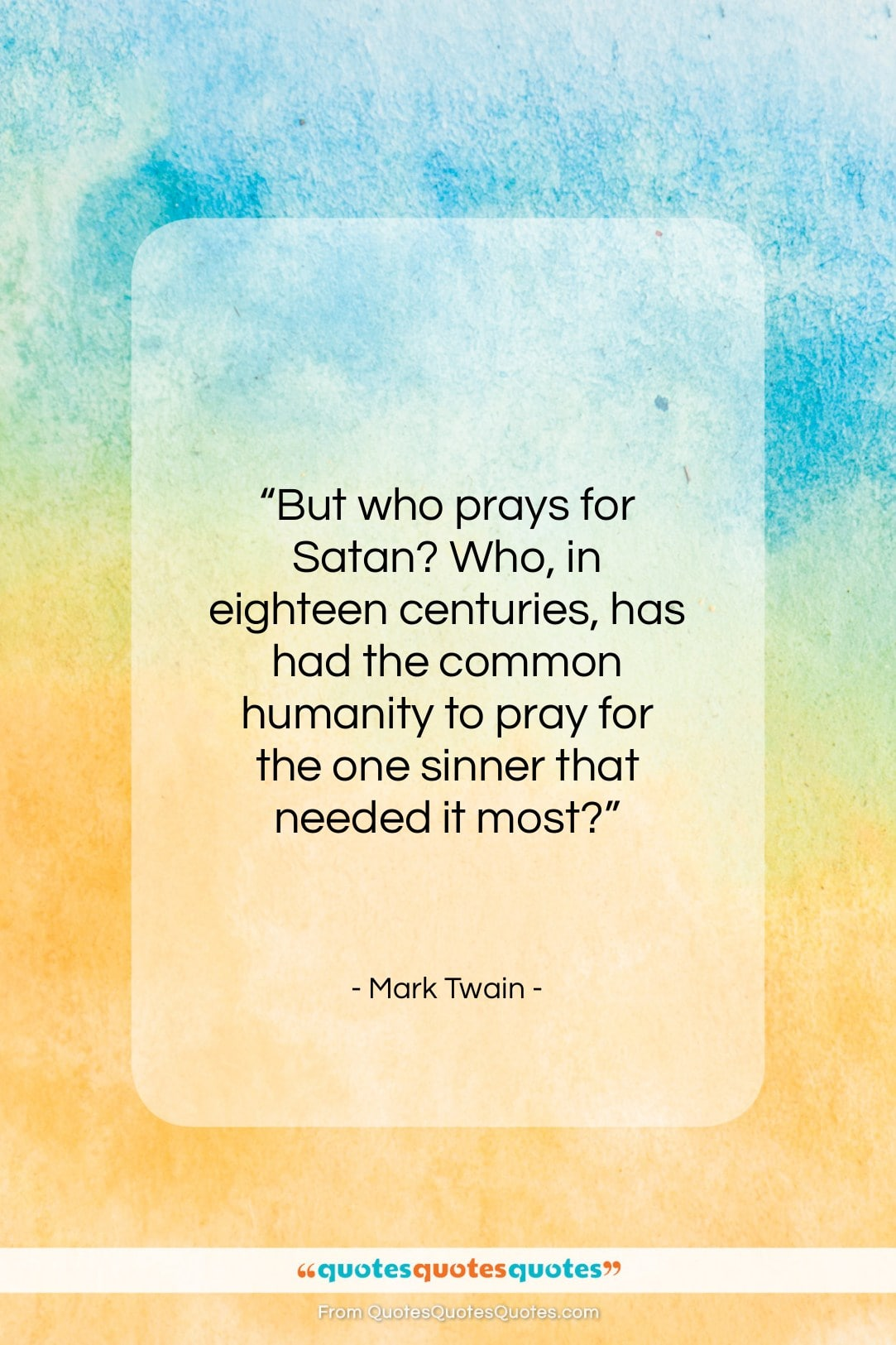 """Mark Twain quote: """"But who prays for Satan? Who, in…""""- at QuotesQuotesQuotes.com"""