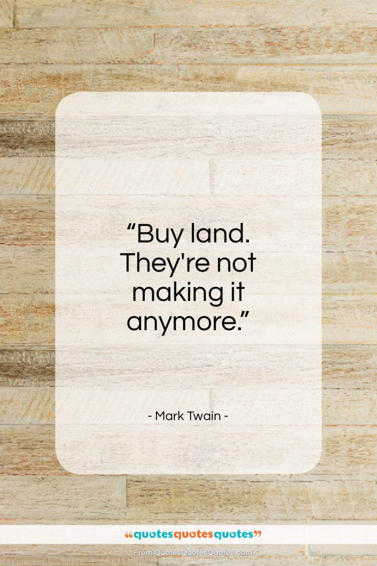 """Mark Twain quote: """"Buy land. They're not making it anymore.""""- at QuotesQuotesQuotes.com"""