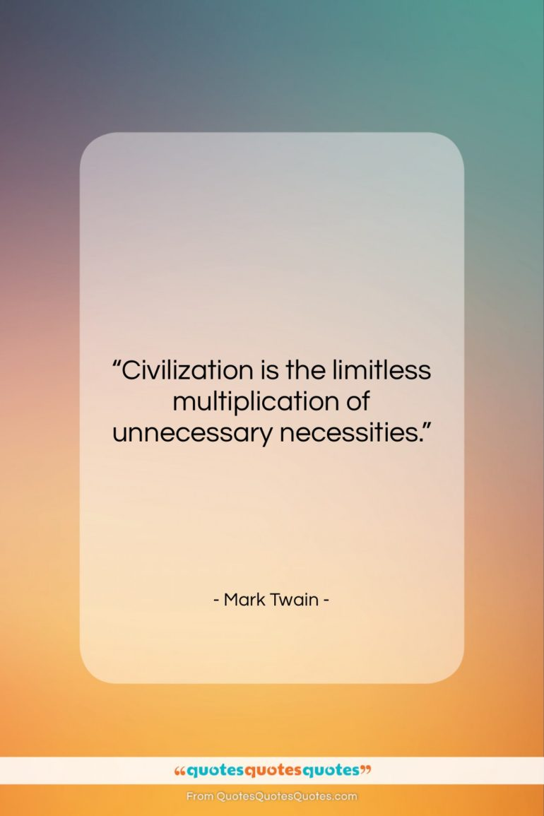 """Mark Twain quote: """"Civilization is the limitless multiplication of unnecessary…""""- at QuotesQuotesQuotes.com"""