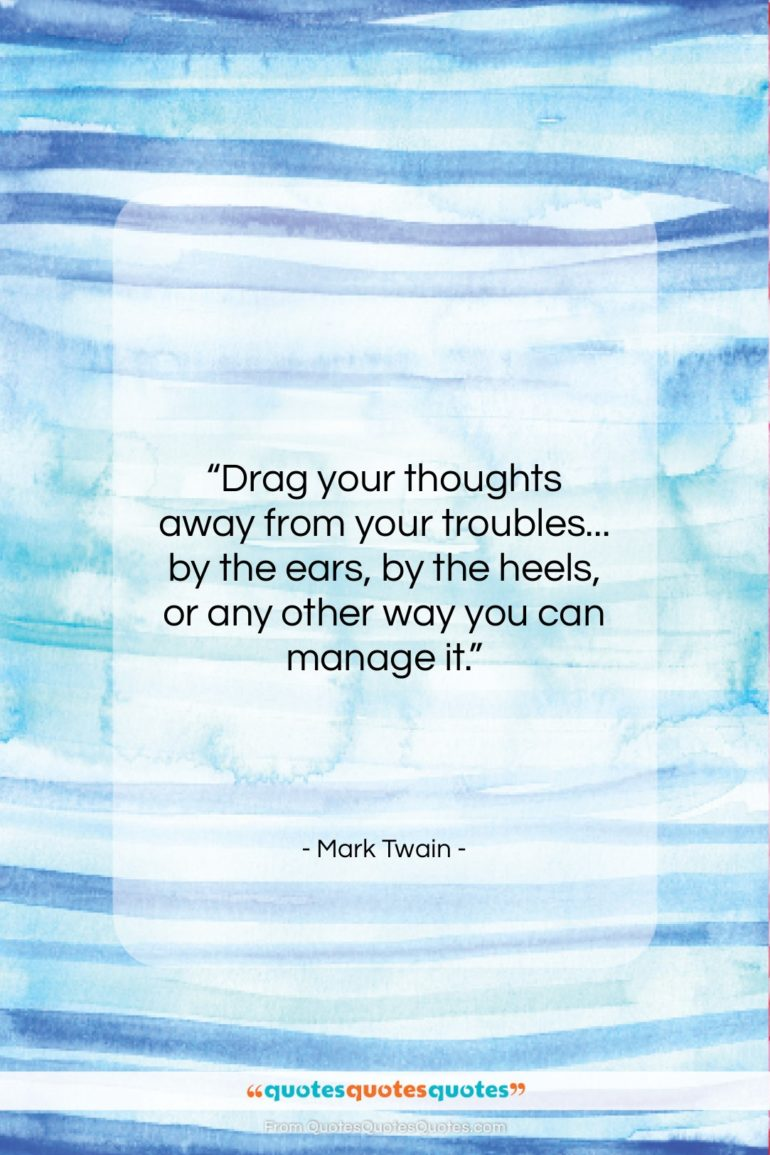 """Mark Twain quote: """"Drag your thoughts away from your troubles……""""- at QuotesQuotesQuotes.com"""