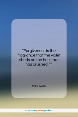 """Mark Twain quote: """"Forgiveness is the fragrance that the violet…""""- at QuotesQuotesQuotes.com"""