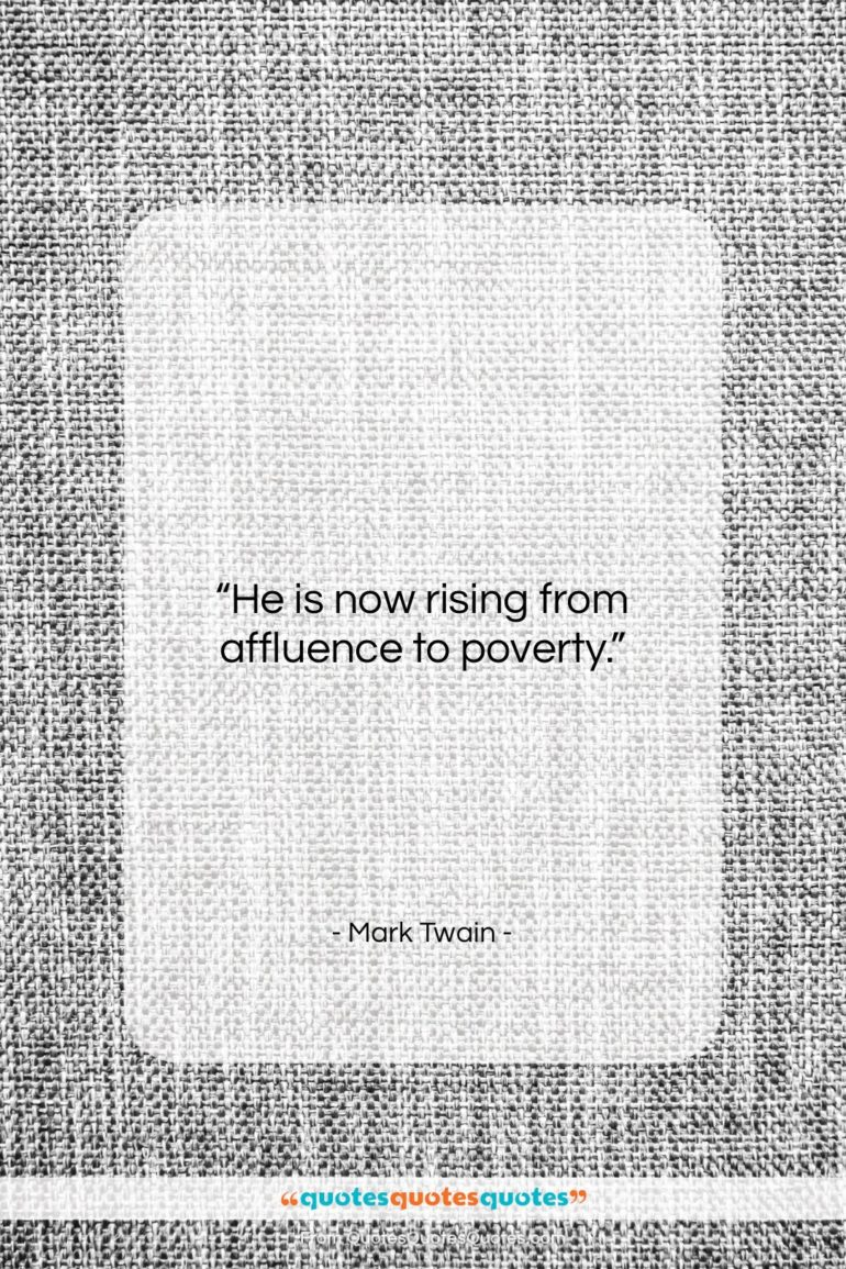 """Mark Twain quote: """"He is now rising from affluence to…""""- at QuotesQuotesQuotes.com"""