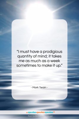 """Mark Twain quote: """"I must have a prodigious quantity of…""""- at QuotesQuotesQuotes.com"""