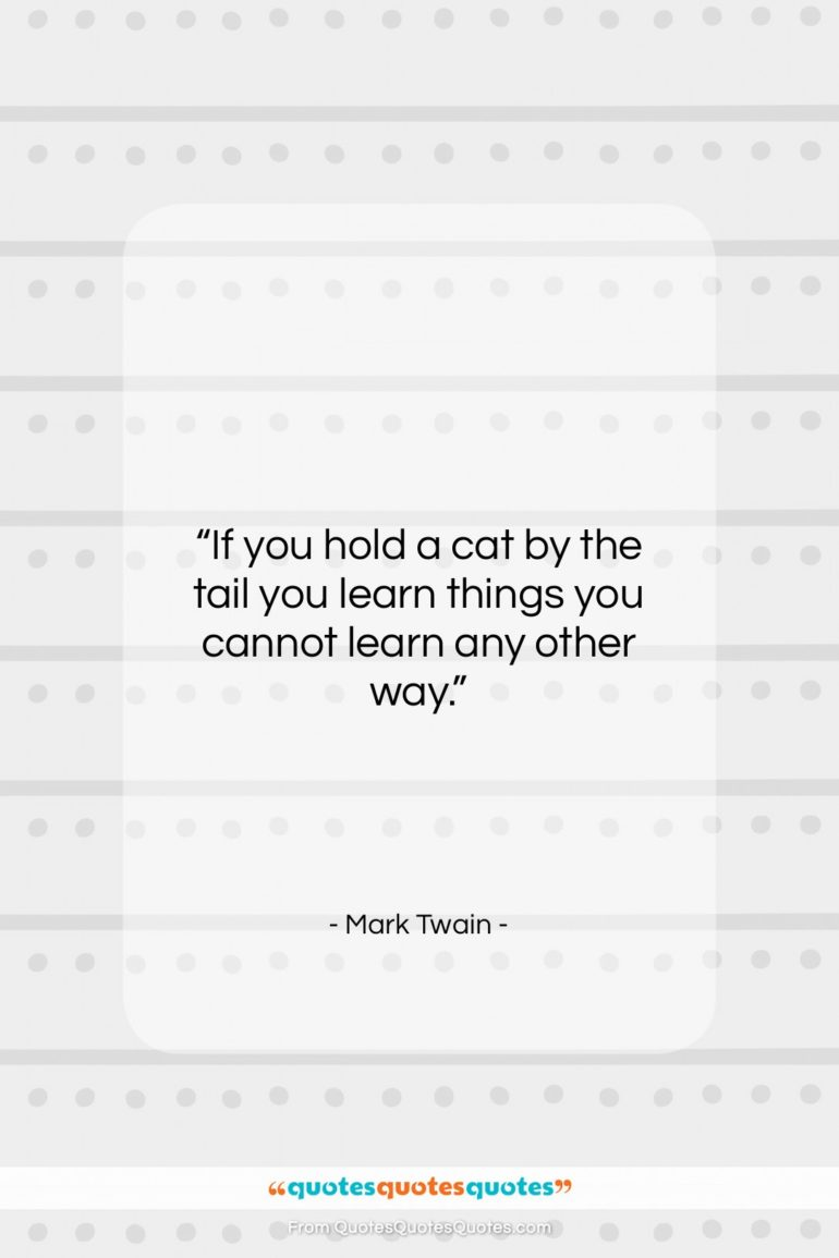 """Mark Twain quote: """"If you hold a cat by the…""""- at QuotesQuotesQuotes.com"""