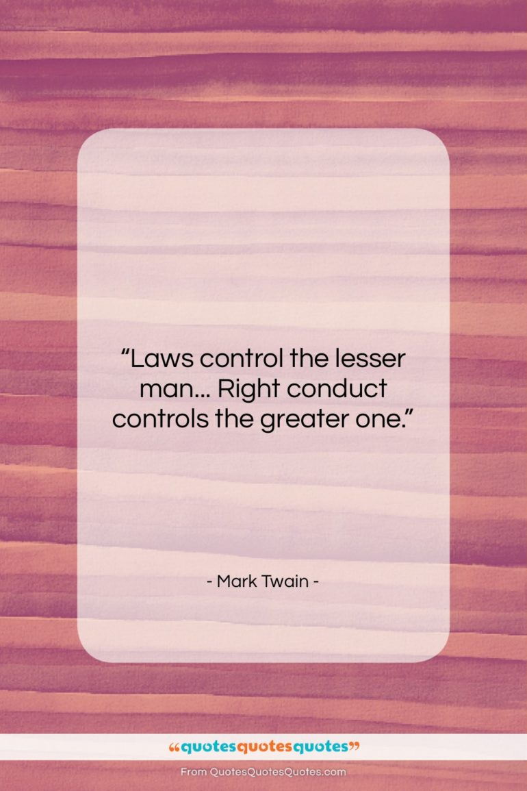 """Mark Twain quote: """"Laws control the lesser man… Right conduct…""""- at QuotesQuotesQuotes.com"""