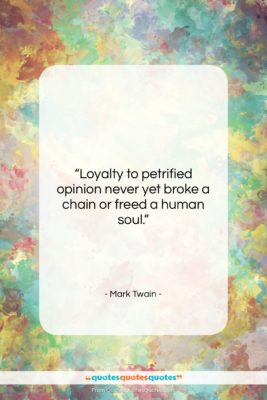 """Mark Twain quote: """"Loyalty to petrified opinion never yet broke…""""- at QuotesQuotesQuotes.com"""