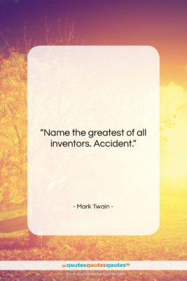 """Mark Twain quote: """"Name the greatest of all inventors. Accident….""""- at QuotesQuotesQuotes.com"""