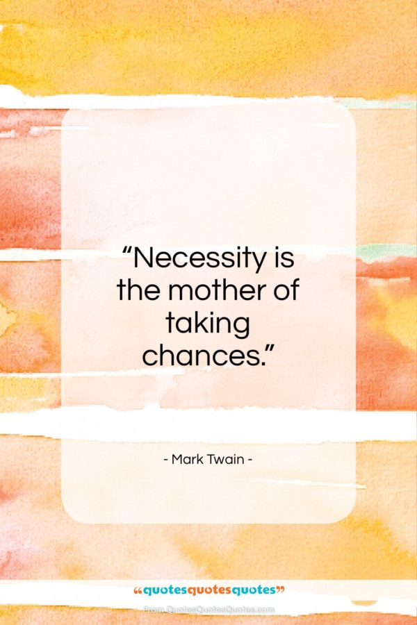 """Mark Twain quote: """"Necessity is the mother of taking chances…""""- at QuotesQuotesQuotes.com"""