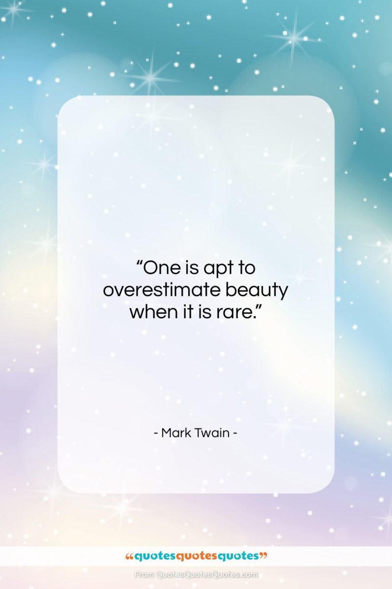 """Mark Twain quote: """"One is apt to overestimate beauty when…""""- at QuotesQuotesQuotes.com"""