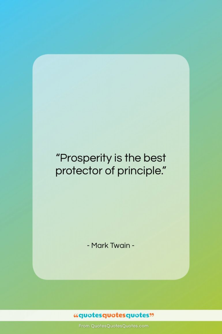 """Mark Twain quote: """"Prosperity is the best protector of principle….""""- at QuotesQuotesQuotes.com"""