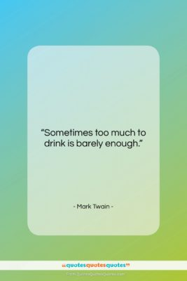 """Mark Twain quote: """"Sometimes too much to drink is barely…""""- at QuotesQuotesQuotes.com"""
