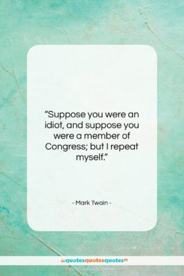 """Mark Twain quote: """"Suppose you were an idiot, and suppose…""""- at QuotesQuotesQuotes.com"""