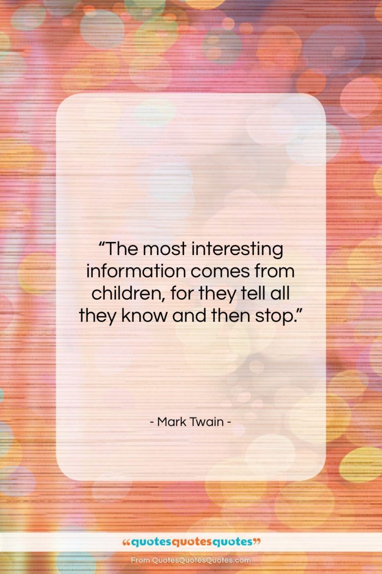 """Mark Twain quote: """"The most interesting information comes from children,…""""- at QuotesQuotesQuotes.com"""