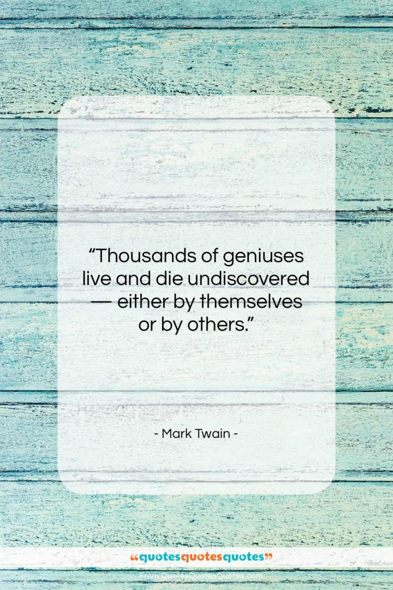 """Mark Twain quote: """"Thousands of geniuses live and die undiscovered…""""- at QuotesQuotesQuotes.com"""