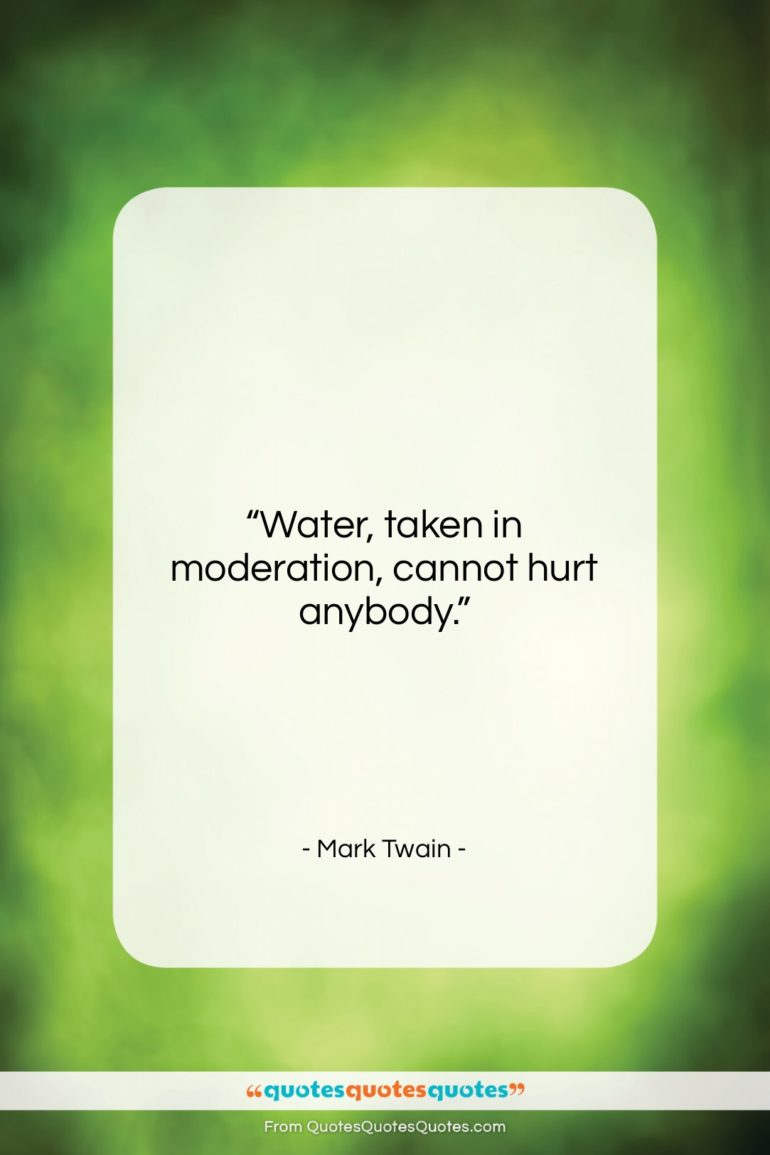 """Mark Twain quote: """"Water, taken in moderation, cannot hurt anybody….""""- at QuotesQuotesQuotes.com"""
