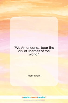 """Mark Twain quote: """"We Americans… bear the ark of liberties…""""- at QuotesQuotesQuotes.com"""