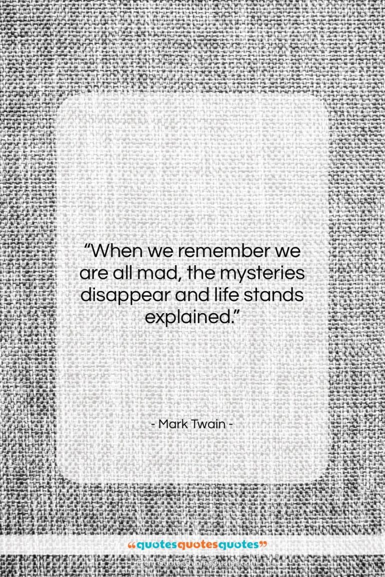 """Mark Twain quote: """"When we remember we are all mad,…""""- at QuotesQuotesQuotes.com"""