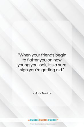 """Mark Twain quote: """"When your friends begin to flatter you…""""- at QuotesQuotesQuotes.com"""