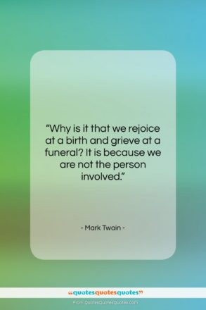"""Mark Twain quote: """"Why is it that we rejoice at…""""- at QuotesQuotesQuotes.com"""