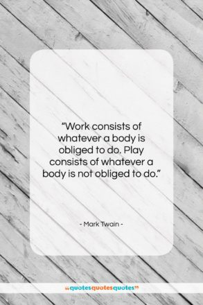 """Mark Twain quote: """"Work consists of whatever a body is…""""- at QuotesQuotesQuotes.com"""