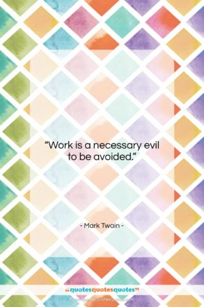 """Mark Twain quote: """"Work is a necessary evil to be…""""- at QuotesQuotesQuotes.com"""