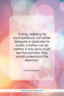 """Marlene Dietrich quote: """"A king, realizing his incompetence, can either…""""- at QuotesQuotesQuotes.com"""
