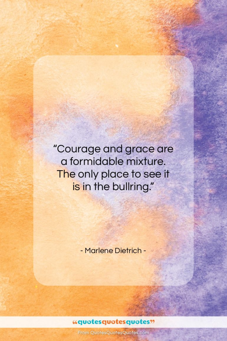 """Marlene Dietrich quote: """"Courage and grace are a formidable mixture…""""- at QuotesQuotesQuotes.com"""