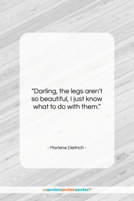 """Marlene Dietrich quote: """"Darling, the legs aren't so beautiful, I…""""- at QuotesQuotesQuotes.com"""